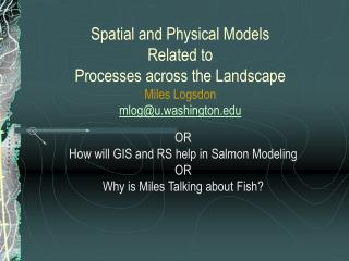 OR How will GIS and RS help in Salmon Modeling OR Why is Miles Talking about Fish?