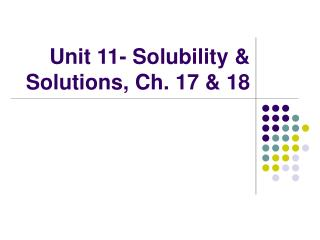 Unit 11- Solubility & Solutions, Ch. 17 & 18