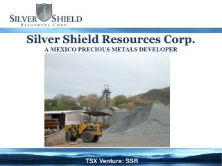 Silver Shield Resources Corp. A MEXICO PRECIOUS METALS DEVELOPER