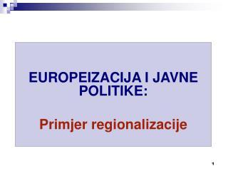 EUROPEIZACIJA I JAVNE POLITIKE :  Primjer regionalizacije
