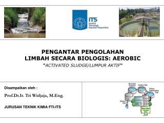 """PENGANTAR PENGOLAHAN  LIMBAH SECARA BIOLOGIS: AEROBIC """" ACTIVATED SLUDGE/LUMPUR AKTIF """""""