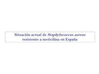 Situación actual de  Staphylococcus aureus  resistente a meticilina en España