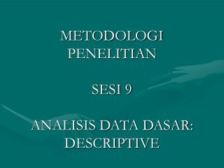 METODOLOGI PENELITIAN SESI 9 ANALISIS DATA DASAR: DESCRIPTIVE