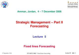 Amman, Jordan,  4 � 7 December 2006  Strategic Management � Part II Forecasting Lecture  5