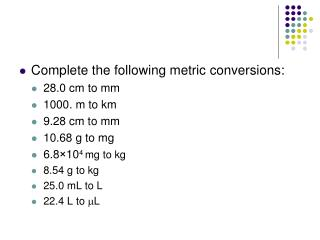 Complete the following metric conversions: 28.0 cm to mm 1000. m to km 9.28 cm to mm 10.68 g to mg