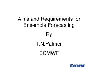 Aims and Requirements for Ensemble Forecasting By T.N.Palmer ECMWF