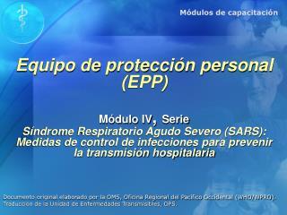 Equipo de protecci n personal  EPP  M dulo IV, Serie S ndrome Respiratorio Agudo Severo SARS: Medidas de control de infe