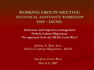 Johnny A. Ruiz Arce Head of Labour Migrations - MLSS San José, Costa Rica May 8-11, 2007