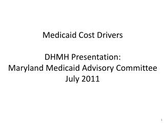 Medicaid Cost Drivers DHMH Presentation: Maryland Medicaid Advisory Committee July 2011