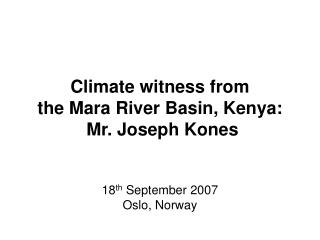 Climate witness from  the Mara River Basin, Kenya:  Mr. Joseph Kones   18th September 2007 Oslo, Norway