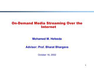 On-Demand Media Streaming Over the Internet  Mohamed M. Hefeeda Advisor: Prof. Bharat Bhargava