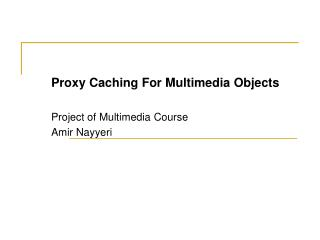 Proxy Caching For Multimedia Objects Project of Multimedia Course Amir Nayyeri
