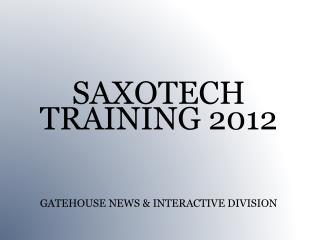 SAXOTECH TRAINING 2012 GATEHOUSE NEWS & INTERACTIVE DIVISION