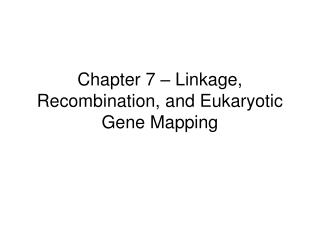 Chapter 7 – Linkage, Recombination, and Eukaryotic Gene Mapping