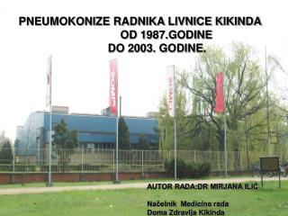 PNEUMOKONIZE RADNIKA LIVNICE KIKINDA                  OD 1987.GODINE            DO 2003. GODINE.