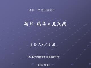 课程 :   畜禽疾病防治 题目 : 鸡马立克氏病 主讲人 : 尤学敏 工作单位 : 河南省罗山县职业中专 2007-12-20