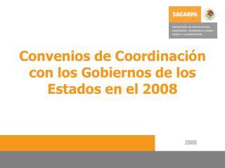 Convenios de Coordinación con los Gobiernos de los Estados en el 2008