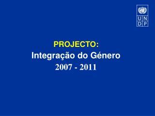 PROJECTO:  Integração  do  Género 2007 - 2011