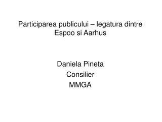 Participarea publicului – legatura dintre Espoo si Aarhus Daniela Pineta Consilier MMGA