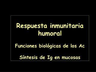 Respuesta inmunitaria humoral Funciones biol�gicas de los Ac S�ntesis de Ig en mucosas