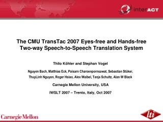 The CMU TransTac 2007 Eyes-free and Hands-free Two-way Speech-to-Speech Translation System