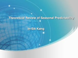 Theoretical Review of Seasonal Predictability                                 In-Sik Kang