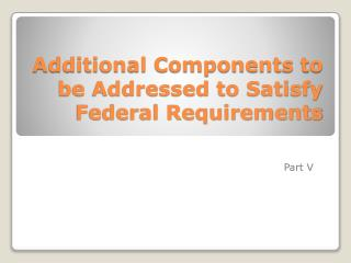 Additional Components to be Addressed to Satisfy Federal Requirements