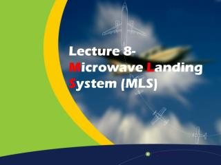 Lecture 8-  M icrowave  L anding  S ystem (MLS)