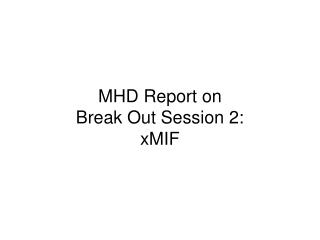 MHD Report on  Break Out Session 2: xMIF