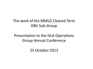 The work of the MMLG Cleared Term DBV Sub-Group Presentation to the ISLA Operations