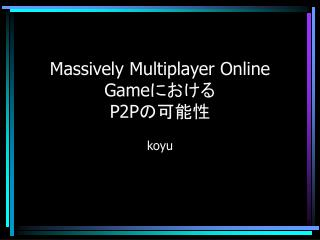 Massively Multiplayer Online Game における P2P の可能性