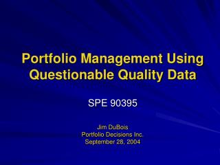 Portfolio Management Using Questionable Quality Data  SPE 90395  Jim DuBois Portfolio Decisions Inc. September 28, 2004