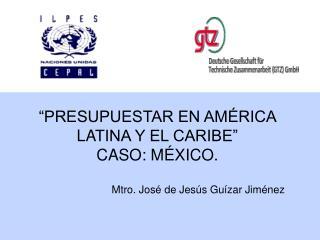 """""""PRESUPUESTAR EN AMÉRICA L A TINA Y EL CARIBE"""" CASO: MÉXICO."""
