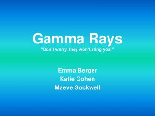 """Gamma Rays """"Don't worry, they won't sting you!"""""""