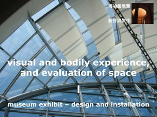 visual and bodily experience,  and evaluation of space I museum exhibit – design and installation