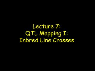 Lecture 7: QTL Mapping I:   Inbred Line Crosses