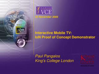 22 November 2005 Interactive Mobile TV: IoN Proof of Concept Demonstrator Paul Pangalos