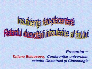 Prezentat  – Tatiana Belousova , Conferen ţ iar  universitar , catedra Obstetric ă ş i Ginecologie