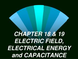 CHAPTER 18 & 19 ELECTRIC FIELD, ELECTRICAL ENERGY and CAPACITANCE