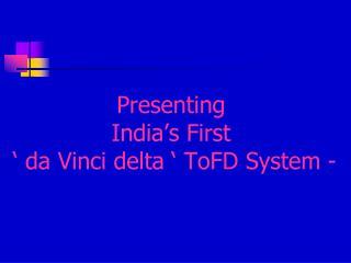 Presenting  India's First   ' da Vinci delta ' ToFD System -