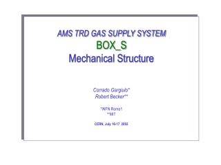AMS TRD GAS SUPPLY SYSTEM BOX_S Mechanical Structure Corrado Gargiulo* Robert Becker** *INFN Roma1
