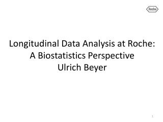 Longitudinal Data Analysis at Roche:  A Biostatistics Perspective Ulrich Beyer