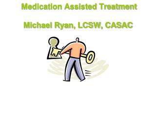 Medication Assisted Treatment Michael Ryan, LCSW, CASAC