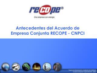 Antecedentes del Acuerdo de Empresa Conjunta RECOPE - CNPCI