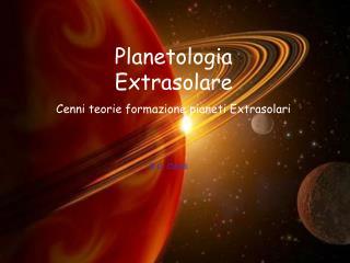 Planetologia  Extrasolare Cenni teorie formazione pianeti Extrasolari