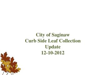 City of Saginaw Curb Side Leaf Collection Update  12-10-2012