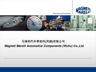 马瑞利汽车零部件 ( 芜湖 ) 有限公司 Magneti Marelli Automotive Components (Wuhu) Co.,Ltd.