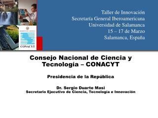 Consejo Nacional de Ciencia y Tecnolog a   CONACYT  Presidencia de la Rep blica  Dr. Sergio Duarte Masi Secretario Ejecu