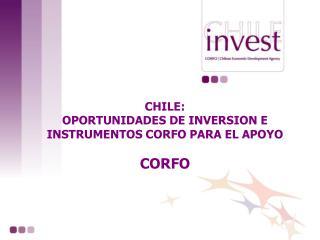 CHILE: OPORTUNIDADES DE INVERSION E INSTRUMENTOS CORFO PARA EL APOYO CORFO