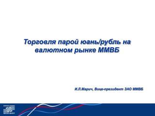Торговля парой юань/рубль на валютном рынке ММВБ И.Л.Марич, Вице-президент ЗАО ММВБ